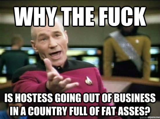 Why the fuck is hostess going out of business in a country full of fat asses? - Why the fuck is hostess going out of business in a country full of fat asses?  Annoyed Picard HD