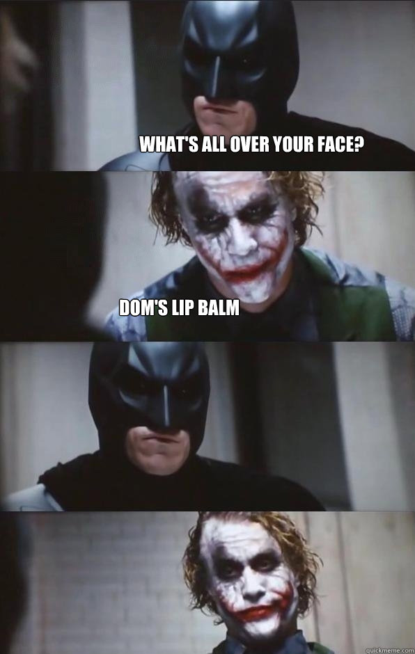 What's all over your face? Dom's lip balm   Batman Panel