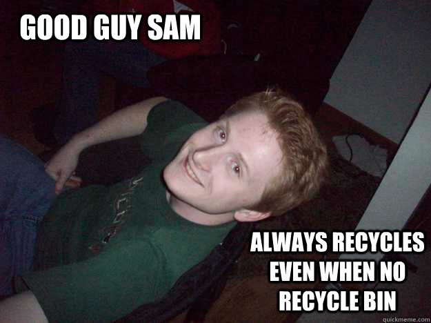 Good guy sam always recycles even when no recycle bin