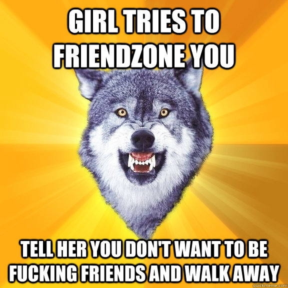 girl tries to friendzone you tell her you don't want to be fucking friends and walk away - girl tries to friendzone you tell her you don't want to be fucking friends and walk away  Courage Wolf