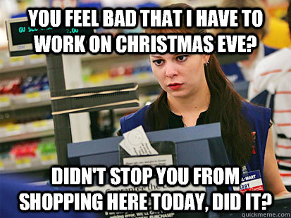 You feel bad that I have to work on Christmas Eve? Didn't stop you ...