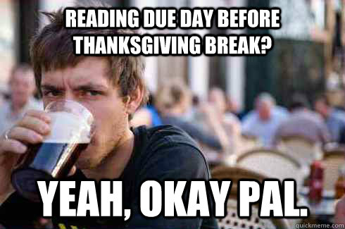 Reading due day before thanksgiving break? yeah, okay pal. - Reading due day before thanksgiving break? yeah, okay pal.  Lazy College Senior