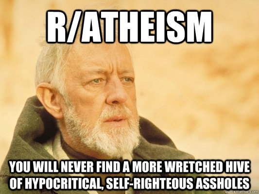 r/atheism you will never find a more wretched hive of hypocritical, self-righteous assholes  Obi Wan