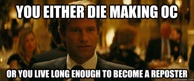 You either die making OC Or you live long enough to BECOME A REPOSTER - You either die making OC Or you live long enough to BECOME A REPOSTER  Rowing Meme Harvey Dent