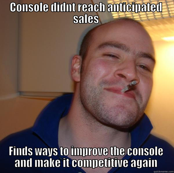 CONSOLE DIDNT REACH ANTICIPATED SALES FINDS WAYS TO IMPROVE THE CONSOLE AND MAKE IT COMPETITIVE AGAIN Good Guy Greg