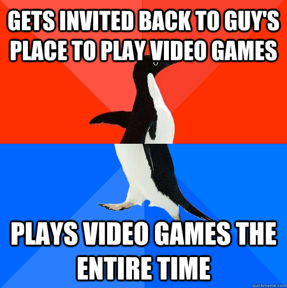 gets invited back to guy's place to play video games Plays video games the entire time - gets invited back to guy's place to play video games Plays video games the entire time  Socially Awesome Awkward Penguin