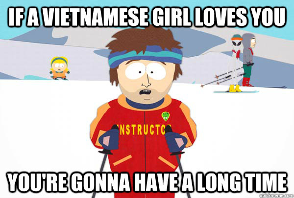 9bd1250bca79f55c98d26da25e7a0e7a0dff80c07defa94f285191123bc26d67 if a vietnamese girl loves you you're gonna have a long time,Meme Vietnamese