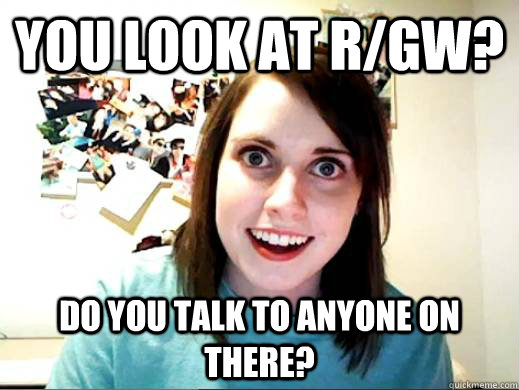 You look at r/GW? Do you talk to anyone on there?