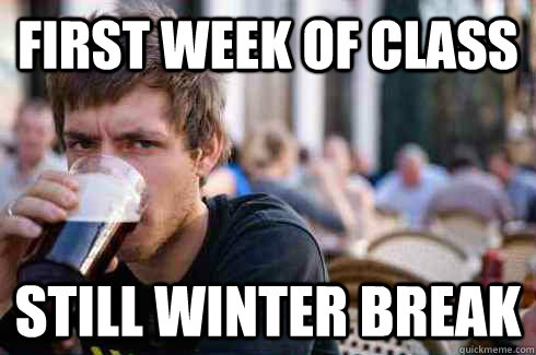 First week of class Still winter break - First week of class Still winter break  Lazy College Senior