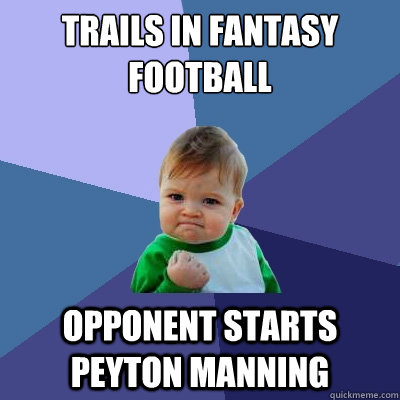 trails in fantasy football opponent starts peyton manning - trails in fantasy football opponent starts peyton manning  Success Kid