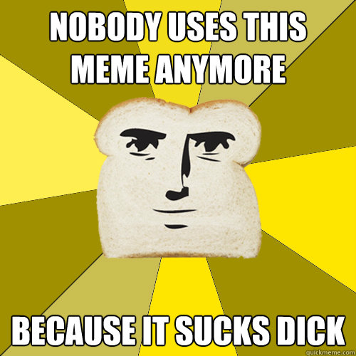 nobody uses this meme anymore because it sucks dick  Breadfriend