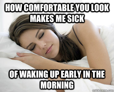 How comfortable you look makes me sick of waking up early in the morning  Sleep Meme