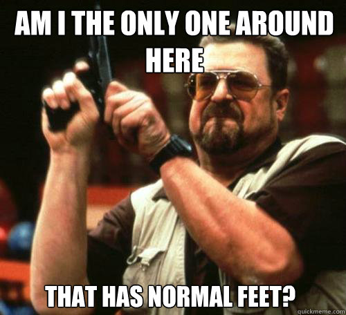 AM I THE ONLY ONE AROUND HERE THAT HAS NORMAL FEET? - AM I THE ONLY ONE AROUND HERE THAT HAS NORMAL FEET?  Misc
