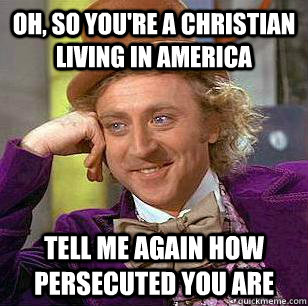 oh, so you're a christian living in america tell me again how persecuted you are