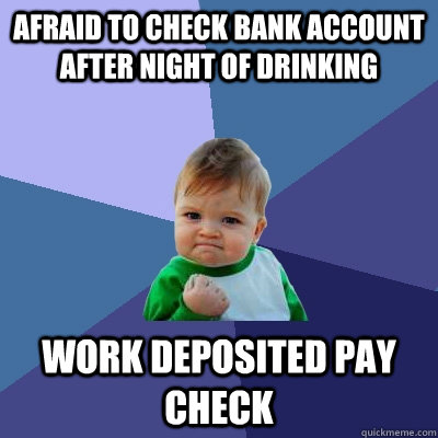 Afraid to check bank account after night of drinking work deposited pay check - Afraid to check bank account after night of drinking work deposited pay check  Success Kid