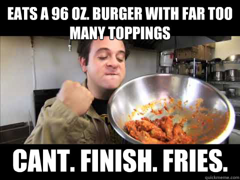 eats a 96 oz. burger with far too many toppings cant. finish. fries.  Man v Food Winner Winner Chicken Dinner