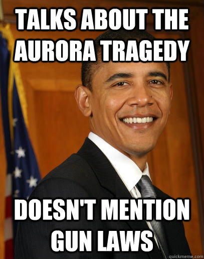 Talks about the aurora tragedy  doesn't mention gun laws  - Talks about the aurora tragedy  doesn't mention gun laws   Good guy Obama