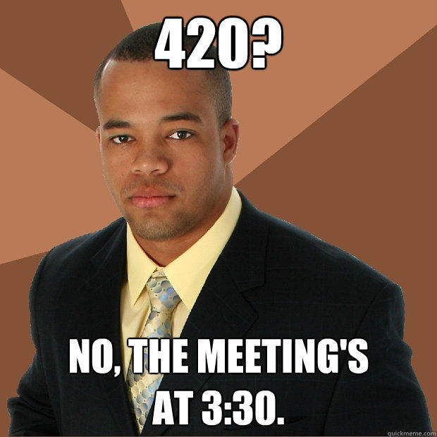 420? No, the meeting's at 3:30. - 420? No, the meeting's at 3:30.  Successful Black Man
