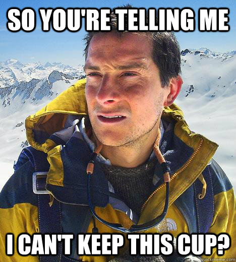 So you're telling me I can't keep this cup? - So you're telling me I can't keep this cup?  Bear Grylls