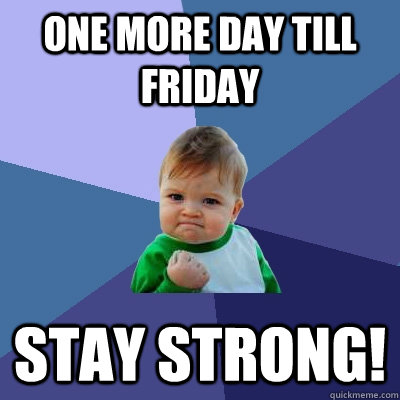 ONE MORE DAY TILL FRIDAY STAY STRONG! - ONE MORE DAY TILL FRIDAY STAY STRONG!  Success Kid