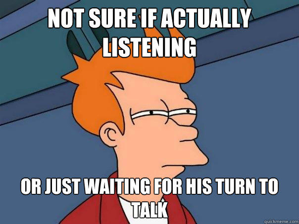 Not sure if actually listening Or just waiting for his turn to talk - Not sure if actually listening Or just waiting for his turn to talk  Futurama Fry