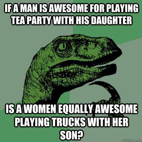 If a man is awesome for playing tea party with his daughter Is a women equally awesome playing trucks with her son?  Philosoraptor