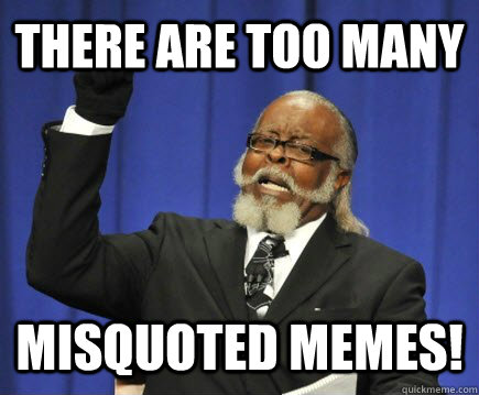 there are too many Misquoted memes! - there are too many Misquoted memes!  Too Damn High