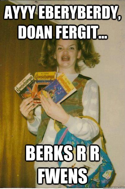 AYYY EBERYBERDY, DOAN FERGIT... BERKS R R FWENS  - AYYY EBERYBERDY, DOAN FERGIT... BERKS R R FWENS   BERKS