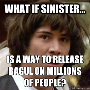What if Sinister... is a way to release Bagul on millions of people? - What if Sinister... is a way to release Bagul on millions of people?  Conspiracy Keanu Sexy