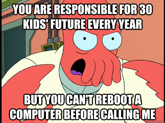 You are responsible for 30 kids' future every year but you can't reboot a computer before calling me