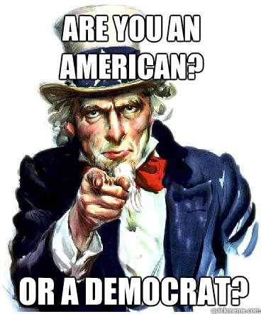 ARE YOU AN AMERICAN? OR A DEMOCRAT?