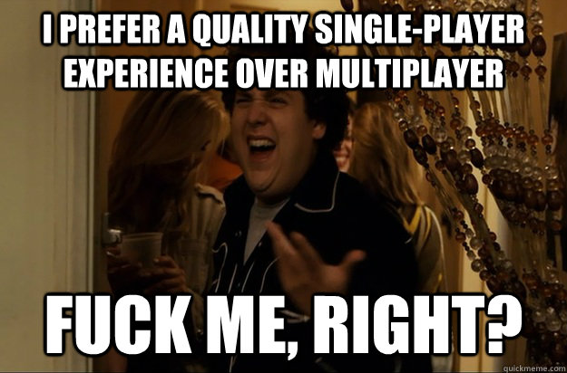 i prefer a quality single-player experience over multiplayer Fuck Me, Right? - i prefer a quality single-player experience over multiplayer Fuck Me, Right?  Fuck Me, Right