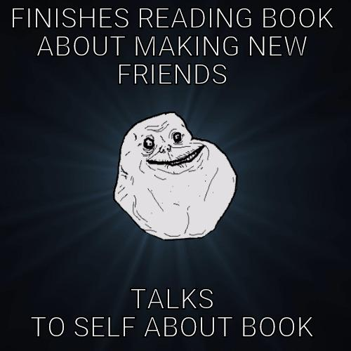 FINISHES READING BOOK ABOUT MAKING NEW FRIENDS TALKS TO SELF ABOUT BOOK Forever Alone
