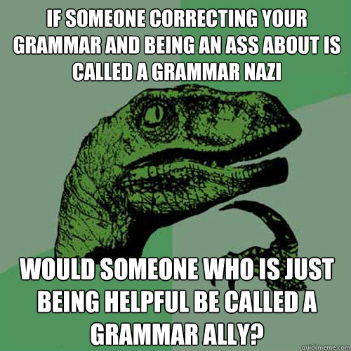 If someone correcting your grammar and being an ass about is called a Grammar nazi would someone who is just being helpful be called a grammar ally? - If someone correcting your grammar and being an ass about is called a Grammar nazi would someone who is just being helpful be called a grammar ally?  Philosoraptor