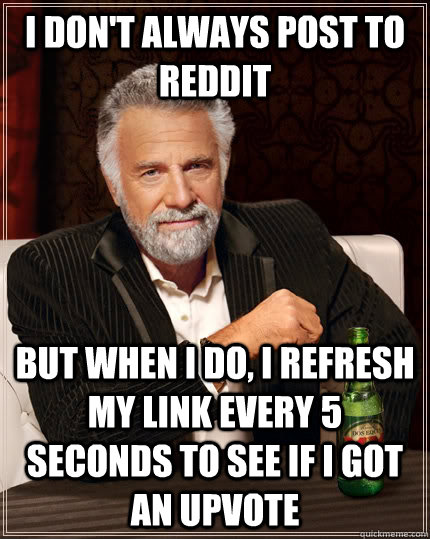 I don't always post to reddit but when I do, I refresh my link every 5 seconds to see if i got an upvote  The Most Interesting Man In The World
