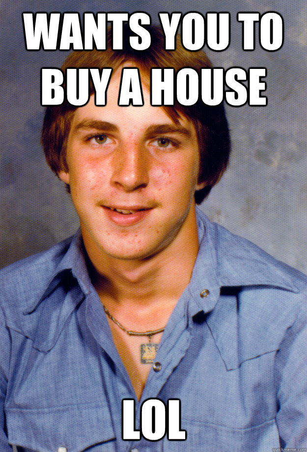 wants you to buy a house lol - wants you to buy a house lol  Old Economy Steven