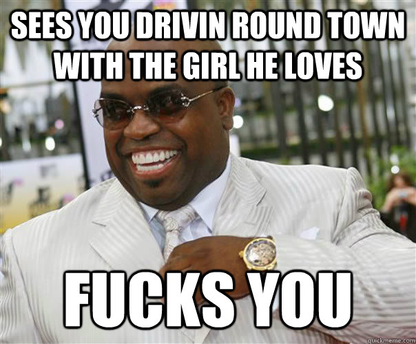 sees you drivin round town with the girl he loves fucks you  Scumbag Cee-Lo Green