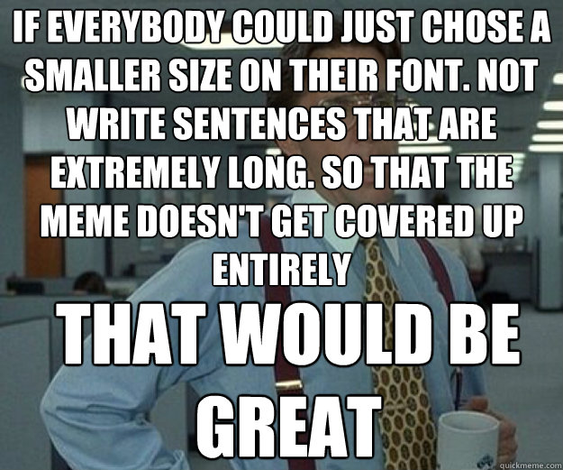 If everybody could just chose a smaller size on their font. Not write sentences that are extremely long. so that the meme doesn't get covered up entirely THAT WOULD BE GREAT - If everybody could just chose a smaller size on their font. Not write sentences that are extremely long. so that the meme doesn't get covered up entirely THAT WOULD BE GREAT  that would be great