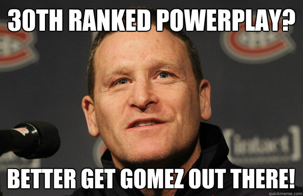 30th ranked powerplay? Better get Gomez out there! - 30th ranked powerplay? Better get Gomez out there!  Dumbass Randy Cunneyworth