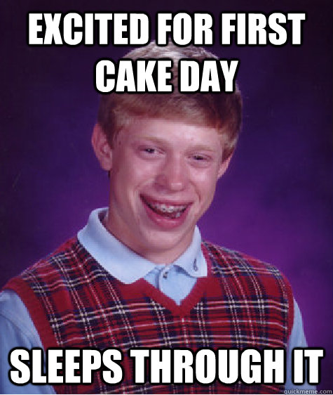 excited for first cake day sleeps through it - excited for first cake day sleeps through it  Bad Luck Brian