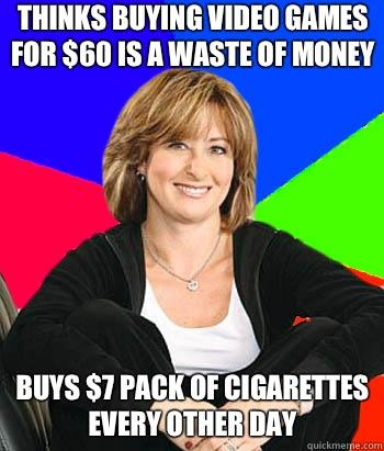 Thinks buying video games for $60 is a waste of money Buys $7 pack of cigarettes every other day  Sheltering Suburban Mom
