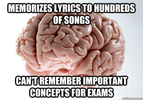 memorizes lyrics to hundreds of songs can't remember important concepts for exams - memorizes lyrics to hundreds of songs can't remember important concepts for exams  Scumbag Brain