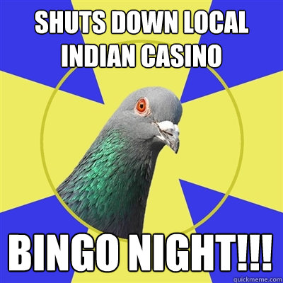shuts down local indian casino bingo night!!!  Religion Pigeon