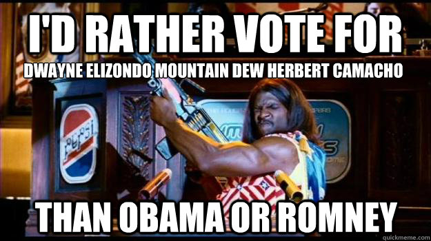 I'd rather vote for Dwayne Elizondo Mountain Dew Herbert Camacho Than Obama or Romney