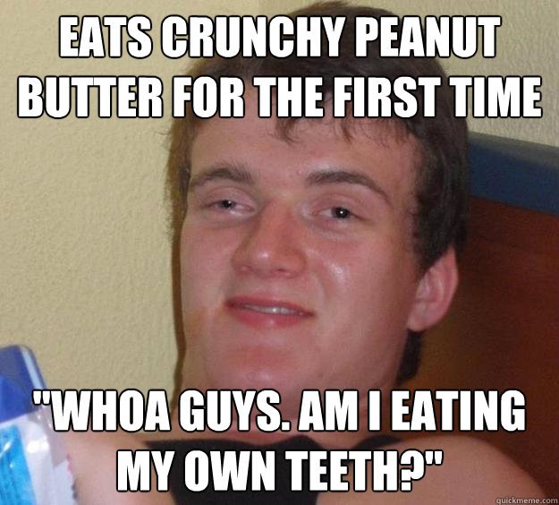 Eats crunchy peanut butter for the first time