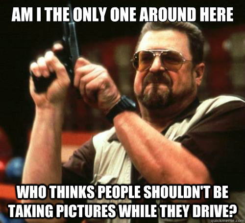Am I the only one around here who thinks people shouldn't be taking pictures while they drive?