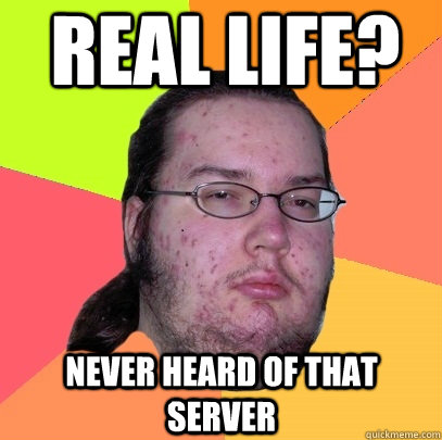 REAL LIFE?  NEVER HEARD OF THAT SERVER - REAL LIFE?  NEVER HEARD OF THAT SERVER  Butthurt Dweller
