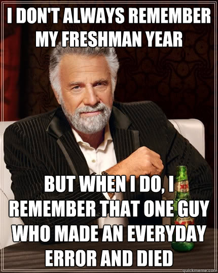 I don't always remember my freshman year but when I do, I remember that one guy who made an everyday error and died - I don't always remember my freshman year but when I do, I remember that one guy who made an everyday error and died  The Most Interesting Man In The World