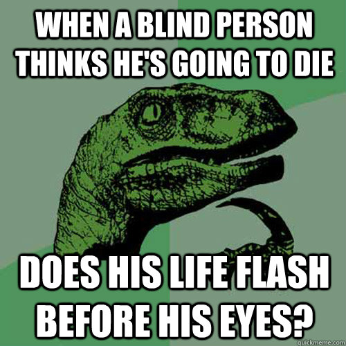 when a blind person thinks he's going to die does his life flash before his eyes? - when a blind person thinks he's going to die does his life flash before his eyes?  Philosoraptor