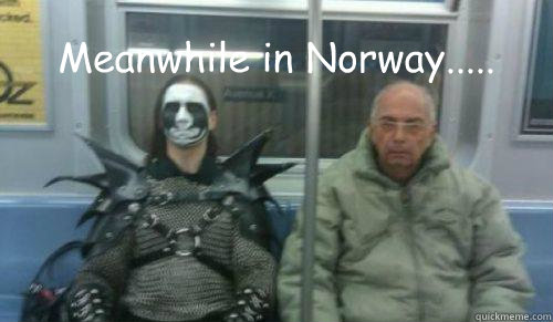 Meanwhile in Norway.....  Black Metal Guy